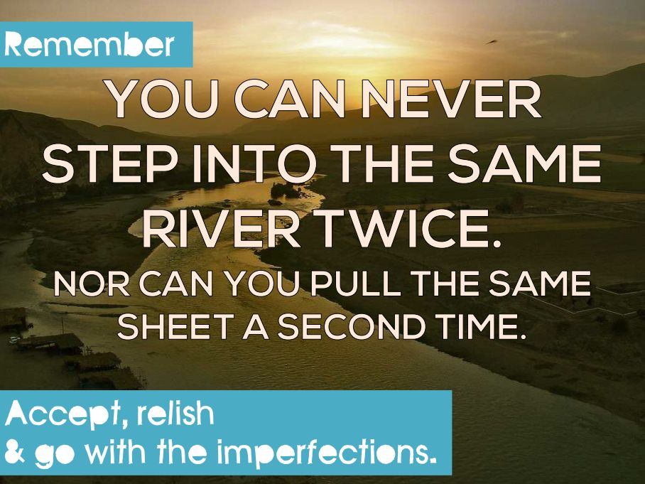 You can never step into the same river twice. Nor can you pull the same sheet a second time.
